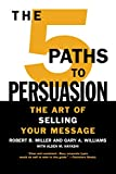 Miller, Robert B.: The 5 Paths to Persuasion: The Art of Selling Your Message