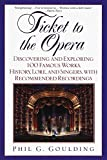 Goulding, Phil G.: Ticket to the Opera: Discovering and Exploring 100 Famous Works, History, Lore, and Singers, With Recommended Recordings