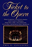 Goulding, Phil: Ticket to the Opera : Discovering and Exploring 100 Famous Works, History, Lore and Singers