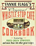 Flagg, Fannie: Fannie Flagg's Original Whistle Stop Cafe Cookbook: Featuring : Fried Green Tomatoes, Southern Barbecue, Banana Split Cake, and Many Other Great Recipes