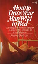 How to Drive Your Man Wild in Bed by Graham…