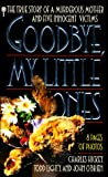 Hickey, Charles: Good-Bye, My Little Ones: The True Story of a Murderous Mother and Five Innocent Victims