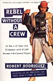Rodriguez, Robert: Rebel Without a Crew: Or How a 23-Year-Old Filmmaker With $7,000 Became a Hollywood Player