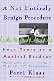 Klass, Perri: A Not Entirely Benign Procedure: Four Years As a Medical Student