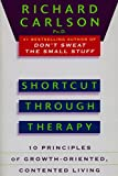 Carlson, Richard: Shortcut through Therapy: Ten Principles of Growth-Oriented, Contented Living