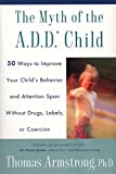 Thomas Armstrong: The Myth of the A.D.D. Child: 50 Ways Improve your Child's Behavior attn Span w/o Drugs Labels or Coercion