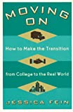 Fein, Jessica: Moving on: How to Make the Transition from College to the Real World