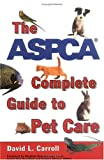 Carroll, David: The ASPCA Complete Guide to Pet Care