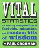 Grobman, Paul: Vital Statistics: An Amazing Compendium of Factoids, Minutiae, and Random bits of wisdom