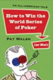 Walsh, Pat: How to Win the World Series of Poker (Or Not): An All-American Tale