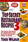 Wilbur, Todd: Top Secret Restaurant Recipes 3: The Secret Formulas for Duplicating Your Favorite Restaurant Dishes at Home (Top Secret Recipes)