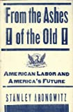 Aronowitz, Stanley: From the Ashes of the Old: American Labor and America's Future