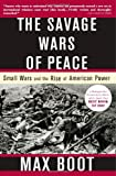 Boot, Max: The Savage Wars of Peace: Small Wars and the Rise of American Power