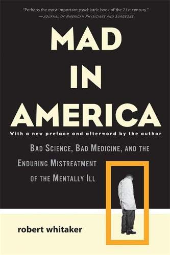 mad-in-america-bad-science-bad-medicine-and-the-enduring-mistreatment-of-the-mentally-ill