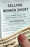 Featherstone, Liza: Selling Women Short: The Landmark Battle For Workers&#39; Rights At Wal-Mart