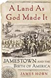 Horn, James: A Land As God Made It: Jamestown And The Birth Of America