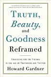 Gardner, Howard: Truth, Beauty, and Goodness Reframed: Educating for the Virtues in the Age of Truthiness and Twitter