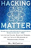 McCarthy, Wil: HACKING MATTER: Levitating Chairs, Quantum Mirages, and the Infinite Weirdness of PROGRAMMABLE ATOMS