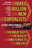 Prestowitz, Clyde: Three Billion New Capitalists: The Great Shift of Wealth And Power to the East