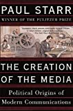 Paul Starr: The Creation of the Media: Political Origins of Modern Communications