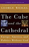 Weigel, George: The Cube And the Cathedral: Europe, America, And Politics Without God