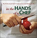 Culinary Institute of America: In the Hands of a Chef: The Professional Chef&#39;s Guide to Essential Kitchen Tools