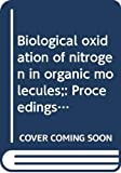 Royal Society (Great Britain): Biological Oxidation of Nitrogen in Organic Molecules: Proceedings of the Symposium, Held at Chelsea College, London, 19-22 December 1971