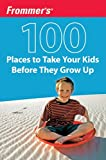 Holly Hughes: Frommer's 100 Places to Take Your Kids Before They Grow Up