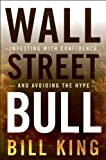 King, Bill: Wall Street Bull: Investing with Confidence and Avoiding the Hype