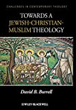 Burrell, David B.: Towards a Jewish-Christian-Muslim Theology