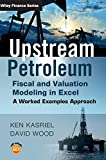 Ken Kasriel: Upstream Petroleum Fiscal and Valuation Modeling in Excel: A Worked Examples Approach (The Wiley Finance Series)
