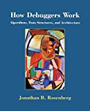 Rosenberg, Jonathan B.: How Debuggers Work: Algorithms, Data Structures, and Architecture