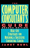 Ruhl, Janet: The Computer Consultant&#39;s Guide: Real-Life Strategies for Building a Successful Consulting Career