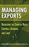 Reynolds, Frank: Managing Exports: Navigating the Complex Rules, Controls, Barriers, and Laws