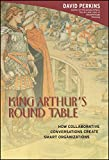 Perkins, David: King Arthur's Round Table: How Collaborative Conversations Create Smart Organizations