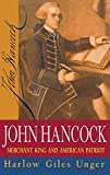 Unger, Harlow Giles: John Hancock: Merchant King and American Patriot