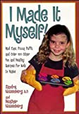 Nissenberg, Heather: I Made It Myself!: Mud Cups, Pizza Puffs, and over 100 Other Fun and Healthy Recipes for Kids to Make