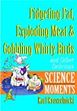 Kruszelnicki, Karl: Fidgeting Fat, Exploding Meat & Gobbling Whirly Birds and Other Delicious Science Moments