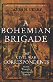 Perry, James M.: A Bohemian Brigade: The Civil War Correspondents--Mostly Rough, Sometimes Ready