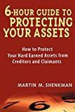 Shenkman, Martin M.: 6 Hour Guide to Protecting Your Assets: How to Protect Your Hard Earned Assets From Creditors and Claimants