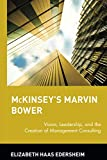 Edersheim, Elizabeth: McKinsey&#39;s Marvin Bower: Vision, Leadership and the Creation of Management Consulting