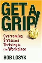 Get a Grip!: Overcoming Stress and Thriving…