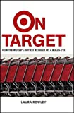 Rowley, Laura: On Target: How the World&#39;s Hottest Retailer Hit a Bulls-Eye