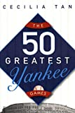 Tan, Cecilia: The 50 Greatest Yankee Games