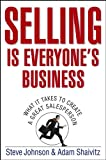 Steve  Johnson: Selling is Everyone's Business: What it Takes to Create a Great Salesperson