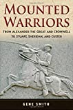 Smith, Gene: Mounted Warriors: From Alexander the Great and Cromwell to Stuart, Sheridan, and Custer