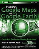 Martin C. Brown: Hacking Google Maps and Google Earth (ExtremeTech)