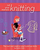 Dixon, Heather: Not Your Mama's Knitting: The Cool And Creative Way to Pick Up Sticks