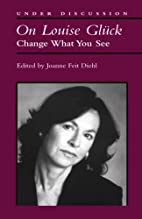 On Louise Gluck: Change What You See (Under…