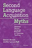 Brown, Steven: Second Language Acquisition Myths: Applying Second Language Research to Classroom Teaching